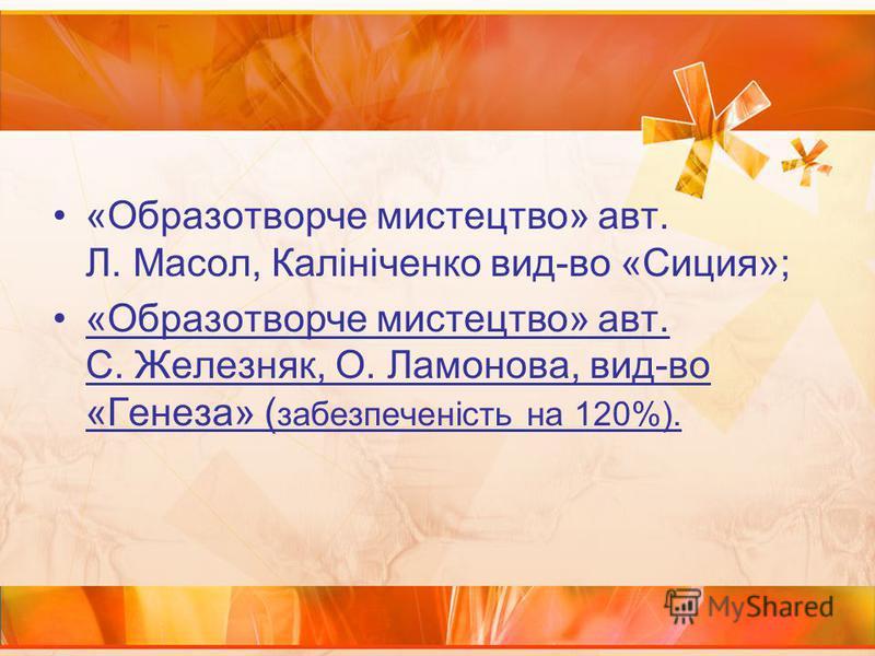 «Образотворче мистецтво» авт. Л. Масол, Калініченко вид-во «Сиция»; «Образотворче мистецтво» авт. С. Железняк, О. Ламонова, вид-во «Генеза» ( забезпеченість на 120%).