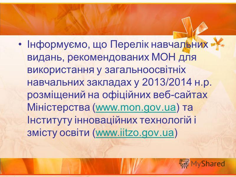 Інформуємо, що Перелік навчальних видань, рекомендованих МОН для використання у загальноосвітніх навчальних закладах у 2013/2014 н.р. розміщений на офіційних веб-сайтах Міністерства (www.mon.gov.ua) та Інституту інноваційних технологій і змісту освіт