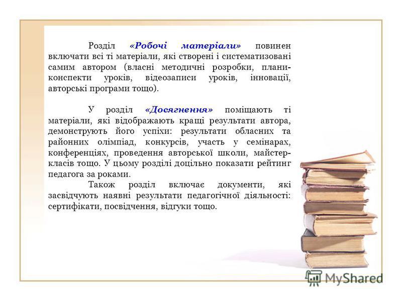 Розділ «Робочі матеріали» повинен включати всі ті матеріали, які створені і систематизовані самим автором (власні методичні розробки, плани- конспекти уроків, відеозаписи уроків, інновації, авторські програми тощо). У розділ «Досягнення» поміщають ті