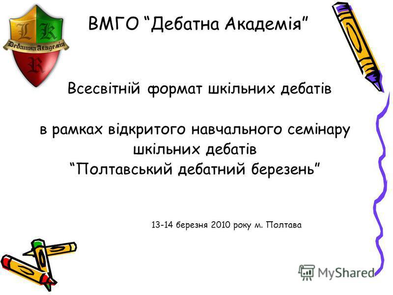 ВМГО Дебатна Академія Всесвітній формат шкільних дебатів в рамках відкритого навчального семінару шкільних дебатів Полтавський дебатний березень 13-14 березня 2010 року м. Полтава