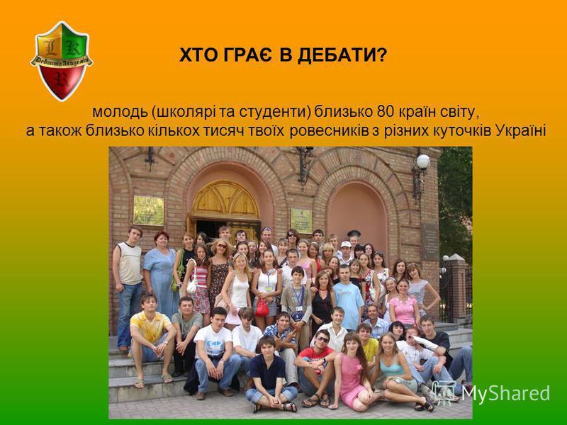 ХТО ГРАЄ В ДЕБАТИ? молодь (школярі та студенти) близько 80 країн світу, а також близько кількох тисяч твоїх ровесників з різних куточків Україні