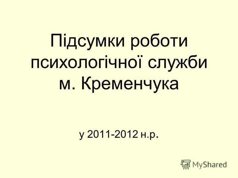 Підсумки роботи психологічної служби м. Кременчука у 2011-2012 н.р.