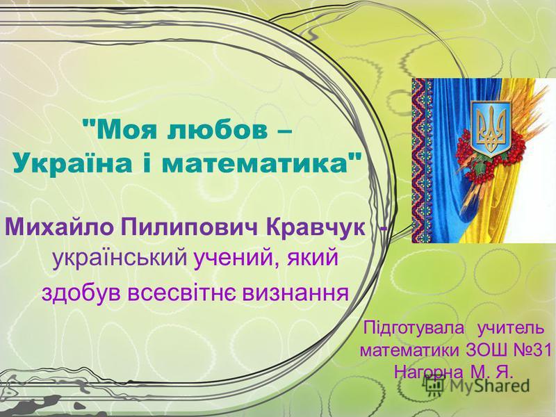 Моя любов – Україна і математика Михайло Пилипович Кравчук - український учений, який здобув всесвітнє визнання Підготувала учитель математики ЗОШ 31 Нагорна М. Я.