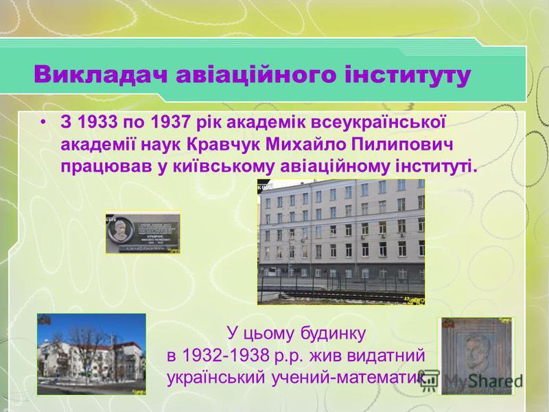 Викладач авіаційного інституту З 1933 по 1937 рік академік всеукраїнської академії наук Кравчук Михайло Пилипович працював у київському авіаційному інституті. У цьому будинку в 1932-1938 р.р. жив видатний український учений-математик