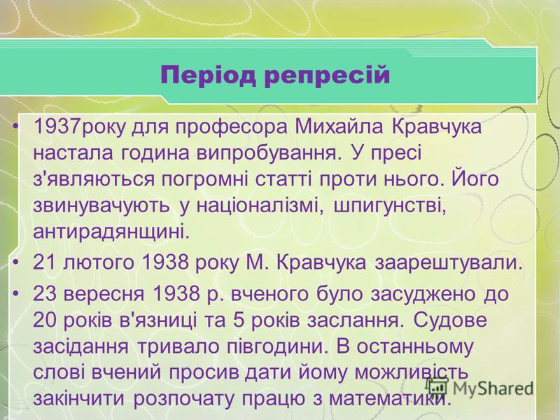 Період репресій 1937року для професора Михайла Кравчука настала година випробування. У пресі з'являються погромні статті проти нього. Його звинувачують у націоналізмі, шпигунстві, антирадянщині. 21 лютого 1938 року М. Кравчука заарештували. 23 вересн