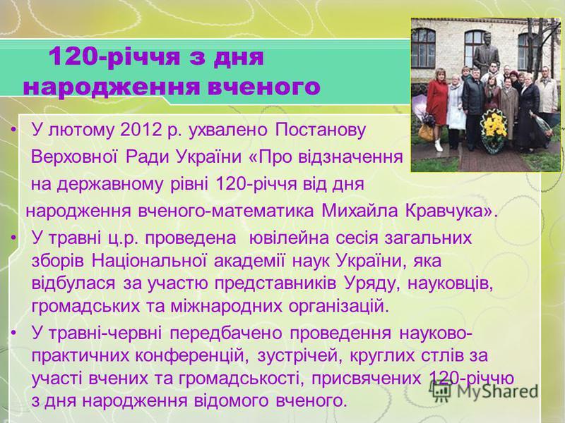 120-річчя з дня народження вченого У лютому 2012 р. ухвалено Постанову Верховної Ради України «Про відзначення на державному рівні 120-річчя від дня народження вченого-математика Михайла Кравчука». У травні ц.р. проведена ювілейна сесія загальних збо