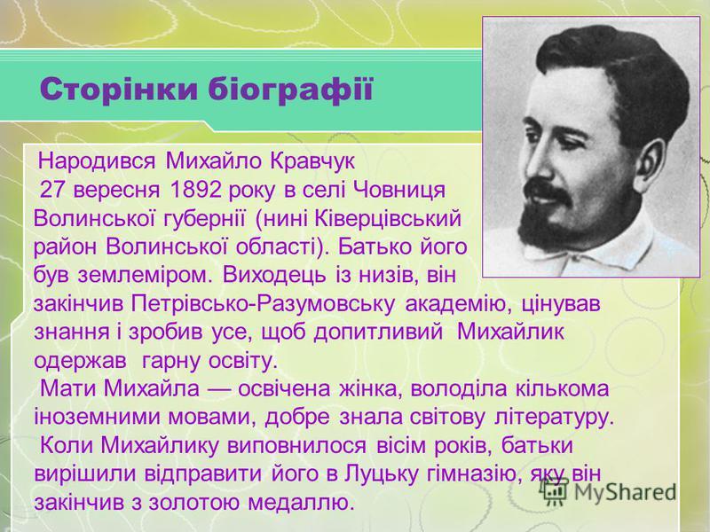 Народився Михайло Кравчук 27 вересня 1892 року в селі Човниця Волинської губернії (нині Ківерцівський район Волинської області). Батько його був землеміром. Виходець із низів, він закінчив Петрівсько-Разумовську академію, цінував знання і зробив усе,