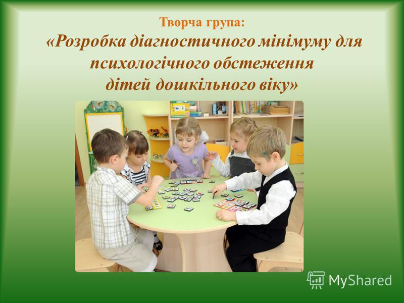 Творча група: «Розробка діагностичного мінімуму для психологічного обстеження дітей дошкільного віку»
