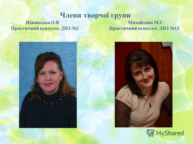 Члени творчої групи Ніжинська О.В Михайлова М.С. Практичний психолог ДНЗ 2 Практичний психолог ДНЗ 13