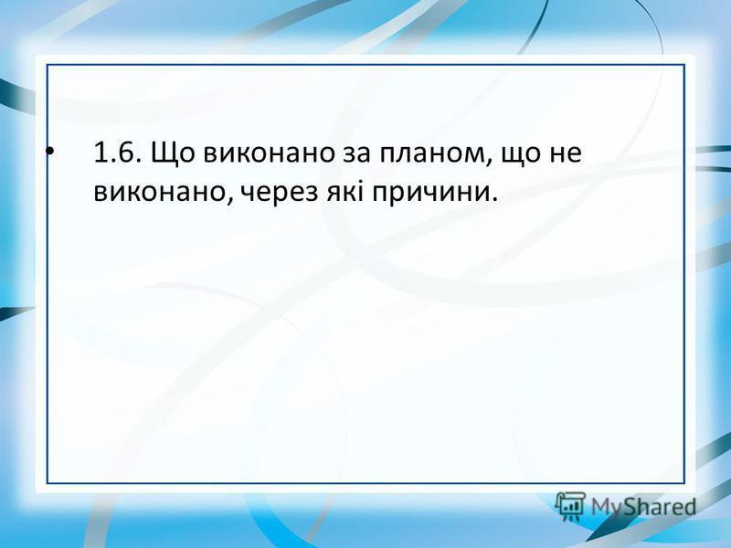 1.6. Що виконано за планом, що не виконано, через які причини.