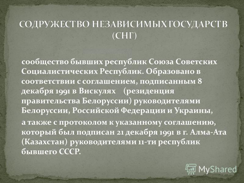 сообщество бывших республик Союза Советских Социалистических Республик. Образовано в соответствии с соглашением, подписанным 8 декабря 1991 в Вискулях (резиденция правительства Белоруссии) руководителями Белоруссии, Российской Федерации и Украины, а