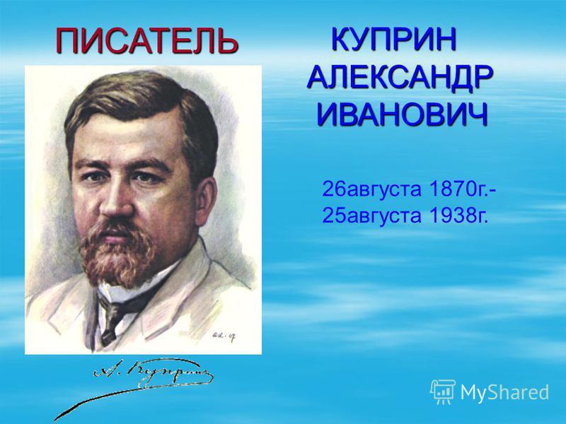 КУПРИН АЛЕКСАНДР ИВАНОВИЧ ИВАНОВИЧ 26 августа 1870 г.- 25 августа 1938 г. ПИСАТЕЛЬ ПИСАТЕЛЬ