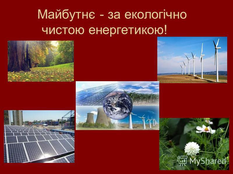 Майбутнє - за екологічно чистою енергетикою!