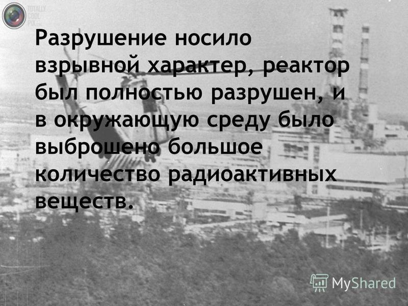 Разрушение носило взрывной характер, реактор был полностью разрушен, и в окружающую среду было выброшено большое количество радиоактивных веществ.