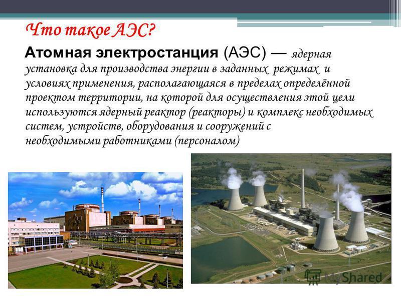 Что такое АЭС? Атомная электростанция (АЭС) ядерная установка для производства энергии в заданных режимах и условиях применения, располагающаяся в пределах определённой проектом территории, на которой для осуществления этой цели используются ядерный