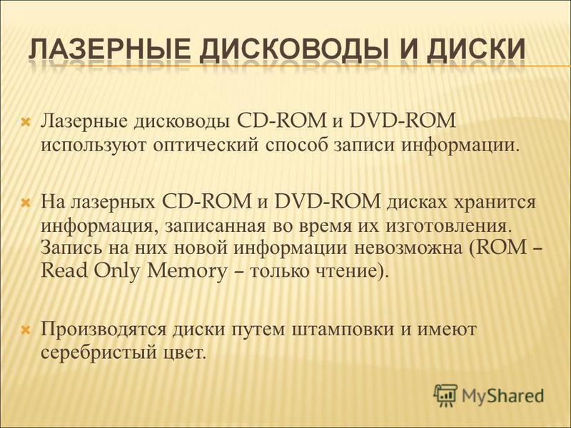 Лазерные дисководы CD-ROM и DVD-ROM используют оптический способ записи информации. На лазерных CD-ROM и DVD-ROM дисках хранится информация, записанная во время их изготовления. Запись на них новой информации невозможна ( ROM – Read Only Memory – тол