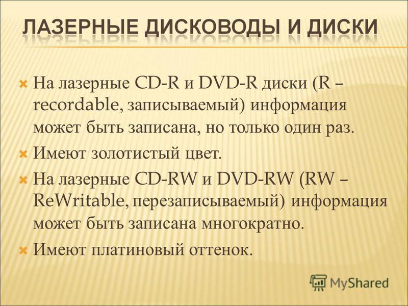 На лазерные CD-R и DVD-R диски ( R – recordable, записываемый) информация может быть записана, но только один раз. Имеют золотистый цвет. На лазерные CD-RW и DVD-RW (RW – ReWritable, перезаписываемый) информация может быть записана многократно. Имеют