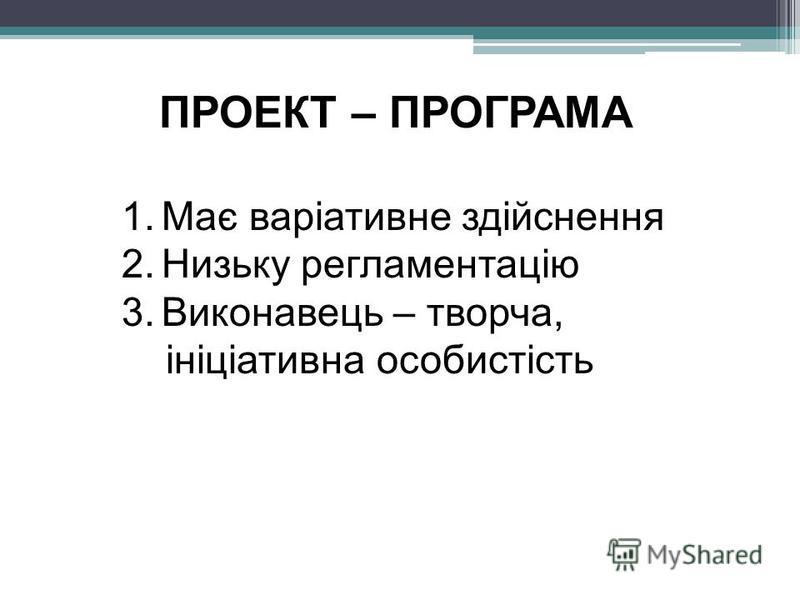 ПРОЕКТ – ПРОГРАМА 1.Має варіативне здійснення 2.Низьку регламентацію 3.Виконавець – творча, ініціативна особистість