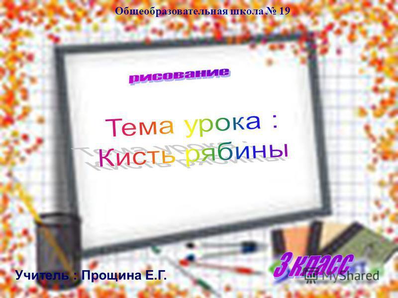Учитель : Прощина Е.Г. Общеобразовательная школа 19