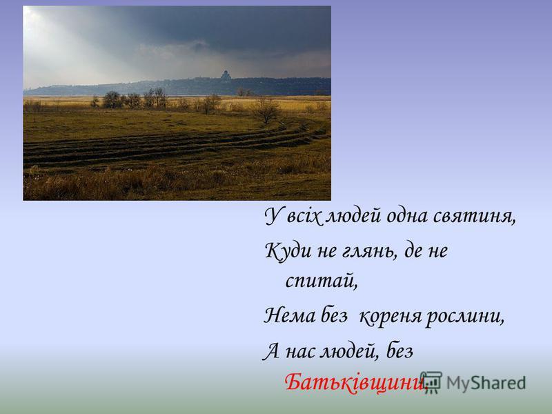 У всіх людей одна святиня, Куди не глянь, де не спитай, Нема без кореня рослини, А нас людей, без Батьківщини.