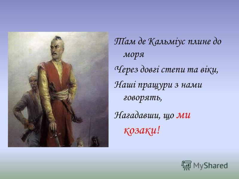 Там де Кальміус плине до моря Через довгі степи та віки, Наші пращури з нами говорять, Нагадавши, що ми козаки!