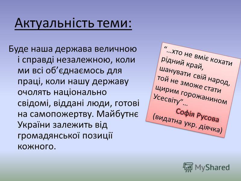 Актуальність теми: Буде наша держава величною і справді незалежною, коли ми всі обєднаємось для праці, коли нашу державу очолять національно свідомі, віддані люди, готові на самопожертву. Майбутнє України залежить від громадянської позиції кожного.