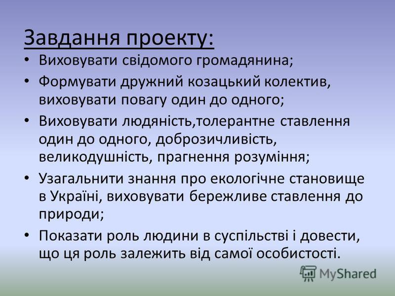 Завдання проекту: Виховувати свідомого громадянина; Формувати дружний козацький колектив, виховувати повагу один до одного; Виховувати людяність,толерантне ставлення один до одного, доброзичливість, великодушність, прагнення розуміння; Узагальнити зн