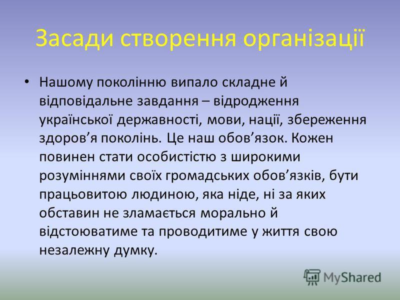 Засади створення організації Нашому поколінню випало складне й відповідальне завдання – відродження української державності, мови, нації, збереження здоровя поколінь. Це наш обовязок. Кожен повинен стати особистістю з широкими розуміннями своїх грома