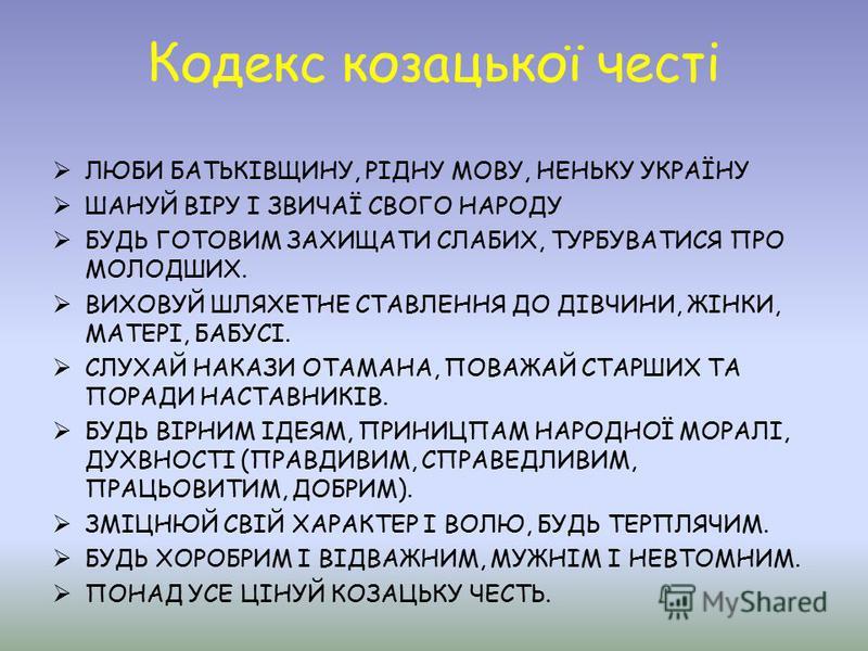 Кодекс козацької честі ЛЮБИ БАТЬКІВЩИНУ, РІДНУ МОВУ, НЕНЬКУ УКРАЇНУ ШАНУЙ ВІРУ І ЗВИЧАЇ СВОГО НАРОДУ БУДЬ ГОТОВИМ ЗАХИЩАТИ СЛАБИХ, ТУРБУВАТИСЯ ПРО МОЛОДШИХ. ВИХОВУЙ ШЛЯХЕТНЕ СТАВЛЕННЯ ДО ДІВЧИНИ, ЖІНКИ, МАТЕРІ, БАБУСІ. СЛУХАЙ НАКАЗИ ОТАМАНА, ПОВАЖАЙ
