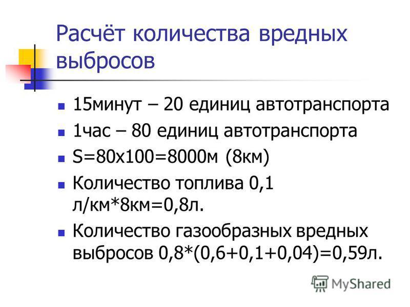 Расчёт количества вредных выбросов 15 минут – 20 единиц автотранспорта 1 час – 80 единиц автотранспорта S=80x100=8000 м (8 км) Количество топлива 0,1 л/км*8 км=0,8 л. Количество газообразных вредных выбросов 0,8*(0,6+0,1+0,04)=0,59 л.