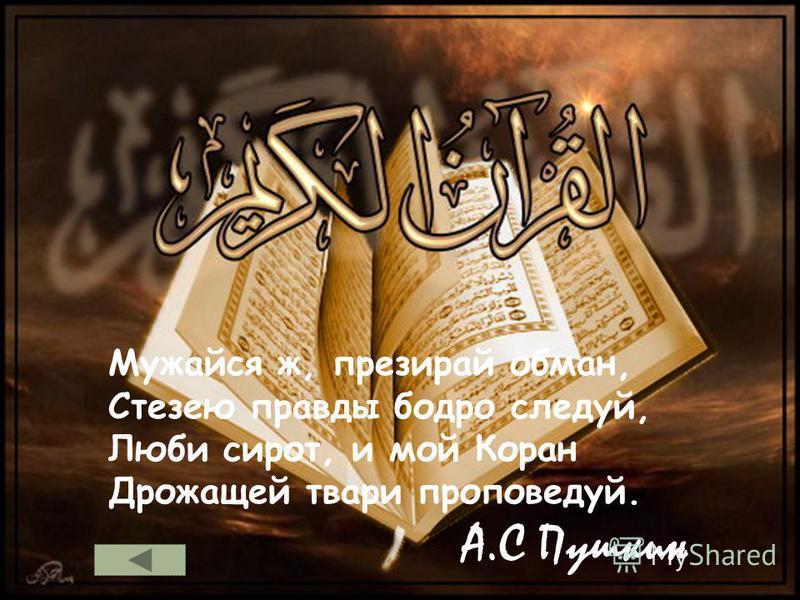 Мужайся ж, презирай обман, Стезею правды бодро следуй, Люби сирот, и мой Коран Дрожащей твари проповедуй. А.С Пушкин