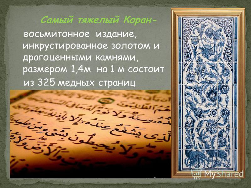 Самый тяжелый Коран- восьмитомное издание, инкрустированное золотом и драгоценными камнями, размером 1,4 м на 1 м состоит из 325 медных страниц