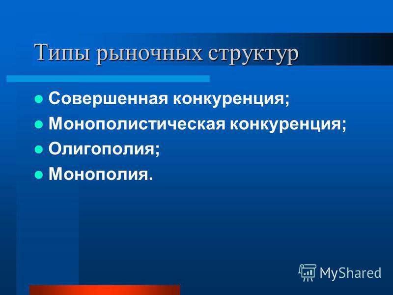 Типы рыночных структур Совершенная конкуренция; Монополистическая конкуренция; Олигополия; Монополия.