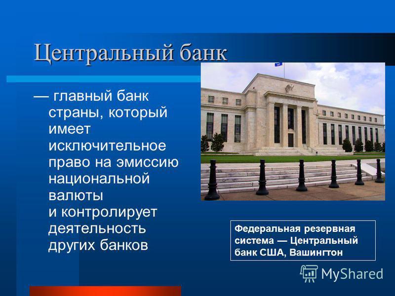 Центральный банк главный банк страны, который имеет исключительное право на эмиссию национальной валюты и контролирует деятельность других банков Федеральная резервная система Центральный банк США, Вашингтон