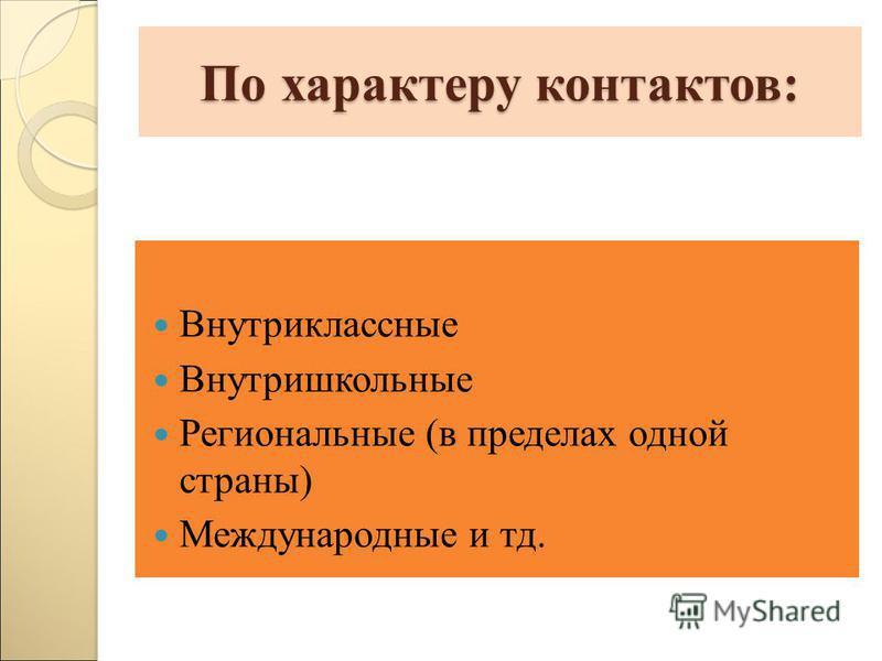 По характеру контактов: Внутриклассные Внутришкольные Региональные (в пределах одной страны) Международные и тд.
