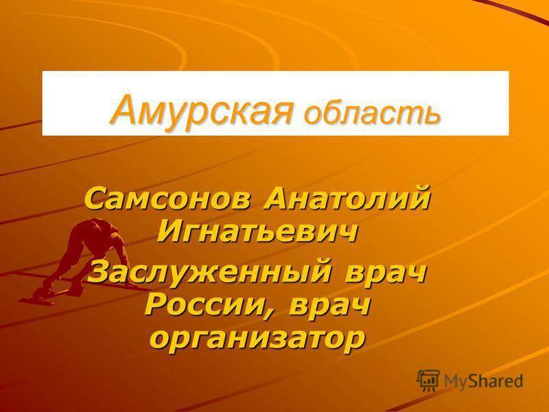 Амурская область Самсонов Анатолий Игнатьевич Заслуженный врач России, врач организатор