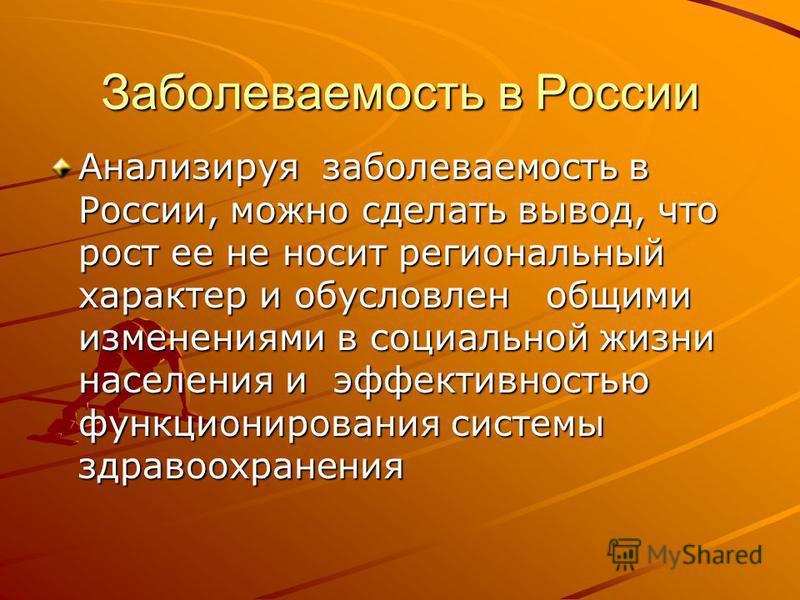 Заболеваемость в России Анализируя заболеваемость в России, можно сделать вывод, что рост ее не носит региональный характер и обусловлен общими изменениями в социальной жизни населения и эффективностью функционирования системы здравоохранения