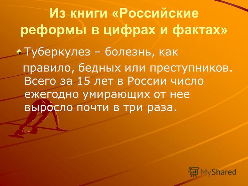 Из книги «Российские реформы в цифрах и фактах» Туберкулез – болезнь, как правило, бедных или преступников. Всего за 15 лет в России число ежегодно умирающих от нее выросло почти в три раза.