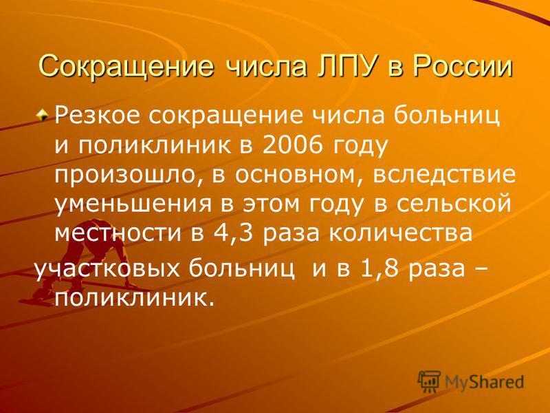 Сокращение числа ЛПУ в России Резкое сокращение числа больниц и поликлиник в 2006 году произошло, в основном, вследствие уменьшения в этом году в сельской местности в 4,3 раза количества участковых больниц и в 1,8 раза – поликлиник.