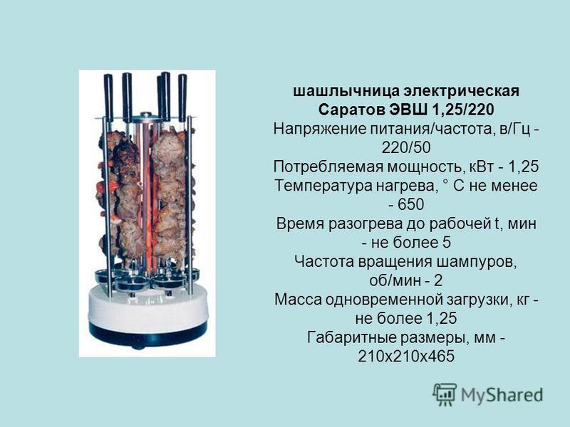 шашлычница электрическая Саратов ЭВШ 1,25/220 Напряжение питания/частота, в/Гц - 220/50 Потребляемая мощность, к Вт - 1,25 Температура нагрева, ° C не менее - 650 Время разогрева до рабочей t, мин - не более 5 Частота вращения шампуров, об/мин - 2 Ма