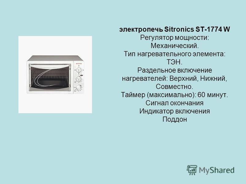 электропечь Sitronics ST-1774 W Регулятор мощности: Механический. Тип нагревательного элемента: ТЭН. Раздельное включение нагревателей: Верхний, Нижний, Совместно. Таймер (максимально): 60 минут. Сигнал окончания Индикатор включения Поддон