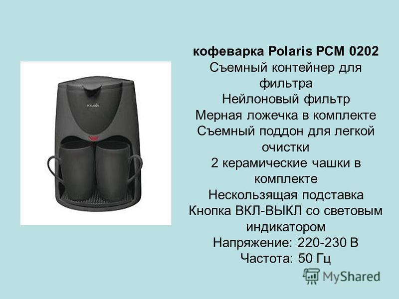 кофеварка Polaris PCM 0202 Съемный контейнер для фильтра Нейлоновый фильтр Мерная ложечка в комплекте Съемный поддон для легкой очистки 2 керамические чашки в комплекте Нескользящая подставка Кнопка ВКЛ-ВЫКЛ со световым индикатором Напряжение: 220-23