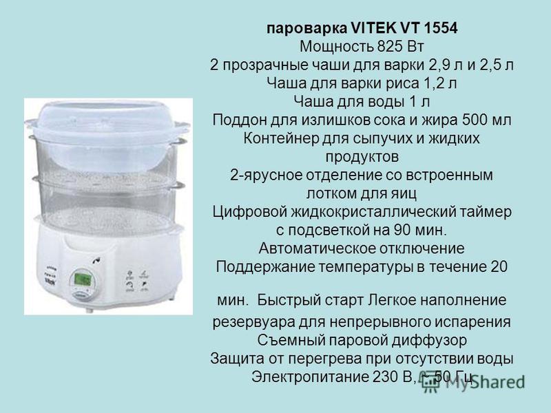 пароварка VITEK VT 1554 Мощность 825 Вт 2 прозрачные чаши для варки 2,9 л и 2,5 л Чаша для варки риса 1,2 л Чаша для воды 1 л Поддон для излишков сока и жира 500 мл Контейнер для сыпучих и жидких продуктов 2-ярусное отделение со встроенным лотком для