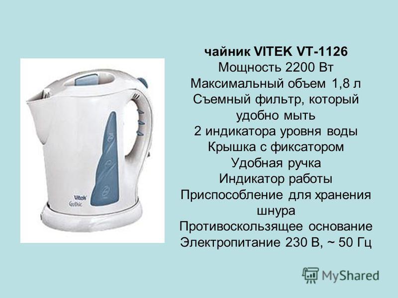 чайник VITEK VT-1126 Мощность 2200 Вт Максимальный объем 1,8 л Съемный фильтр, который удобно мыть 2 индикатора уровня воды Крышка с фиксатором Удобная ручка Индикатор работы Приспособление для хранения шнура Противоскользящее основание Электропитани