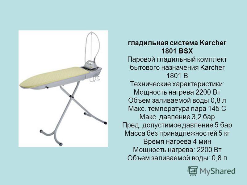 гладильная система Karcher 1801 BSX Паровой гладильный комплект бытового назначения Karcher 1801 B Теxнические характеристики: Мощность нагрева 2200 Вт Объем заливаемой воды 0,8 л Макс. температура пара 145 C Макс. давление 3,2 бар Пред. допустимое д