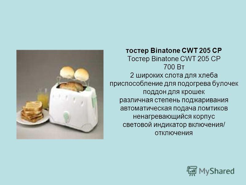 тостер Binatone CWT 205 CP Тостер Binatone CWT 205 CP 700 Вт 2 широких слота для хлеба приспособление для подогрева булочек поддон для крошек различная степень поджаривания автоматическая подача ломтиков не нагревающийся корпус световой индикатор вкл