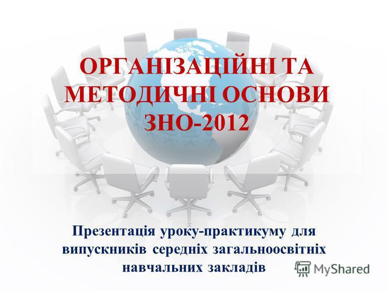 Презентація уроку-практикуму для випускників середніх загальноосвітніх навчальних закладів ОРГАНІЗАЦІЙНІ ТА МЕТОДИЧНІ ОСНОВИ ЗНО-2012