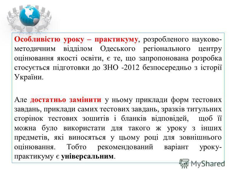 Особливістю уроку – практикуму, розробленого науково- методичним відділом Одеського регіонального центру оцінювання якості освіти, є те, що запропонована розробка стосується підготовки до ЗНО -2012 безпосередньо з історії України. Але достатньо замін