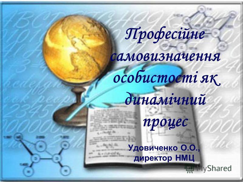 Професійне самовизначення особистості як динамічний процес Удовиченко О.О., директор НМЦ