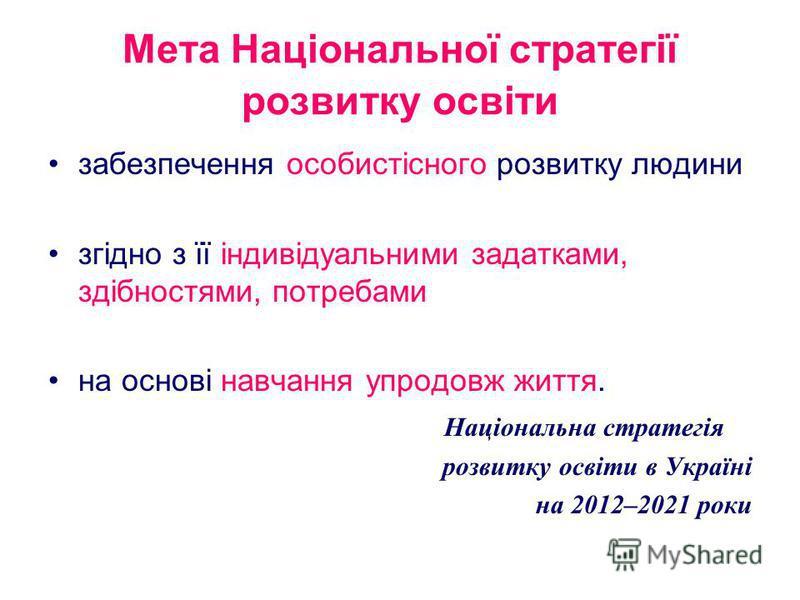 Мета Національної стратегії розвитку освіти забезпечення особистісного розвитку людини згідно з її індивідуальними задатками, здібностями, потребами на основі навчання упродовж життя. Національна стратегія розвитку освіти в Україні на 2012–2021 роки